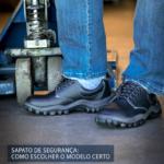 Sapato de Segurança: Como escolher o modelo certo